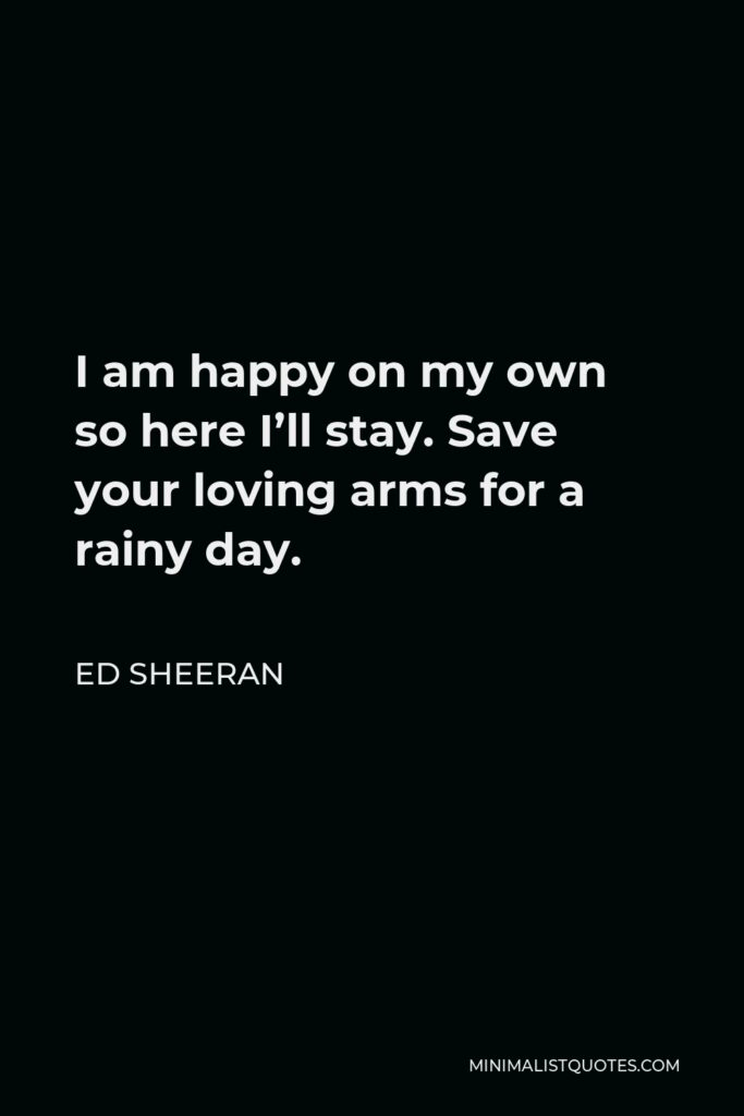 Ed Sheeran Quote - I am happy on my own so here I'll stay. Save your loving arms for a rainy day.
