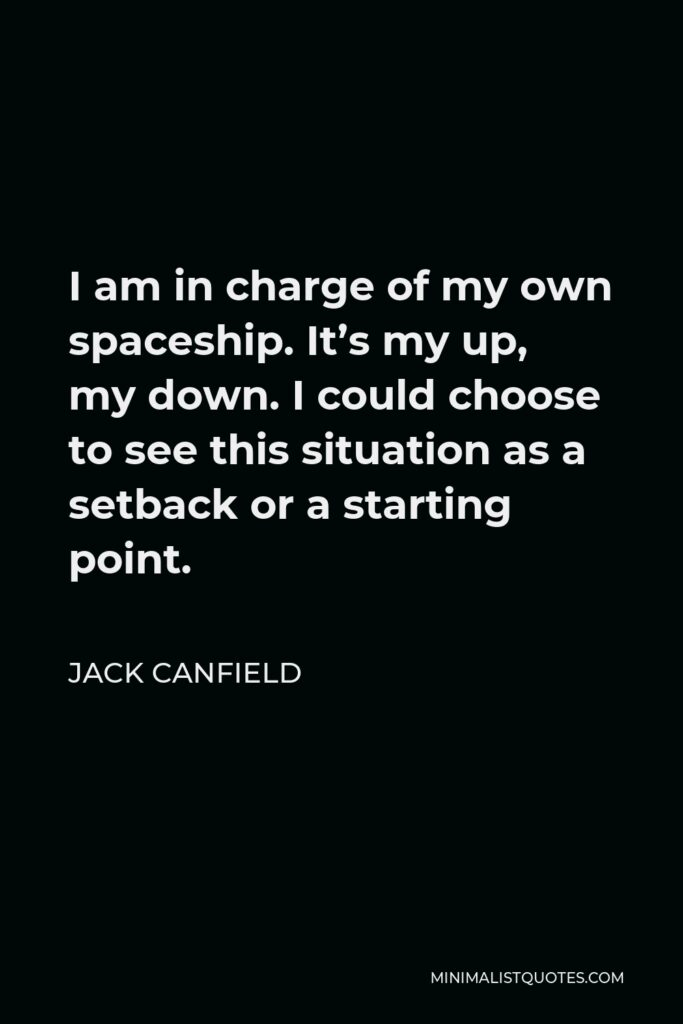 Jack Canfield Quote - I am in charge of my own spaceship. It's my up, my down. I could choose to see this situation as a setback or a starting point.