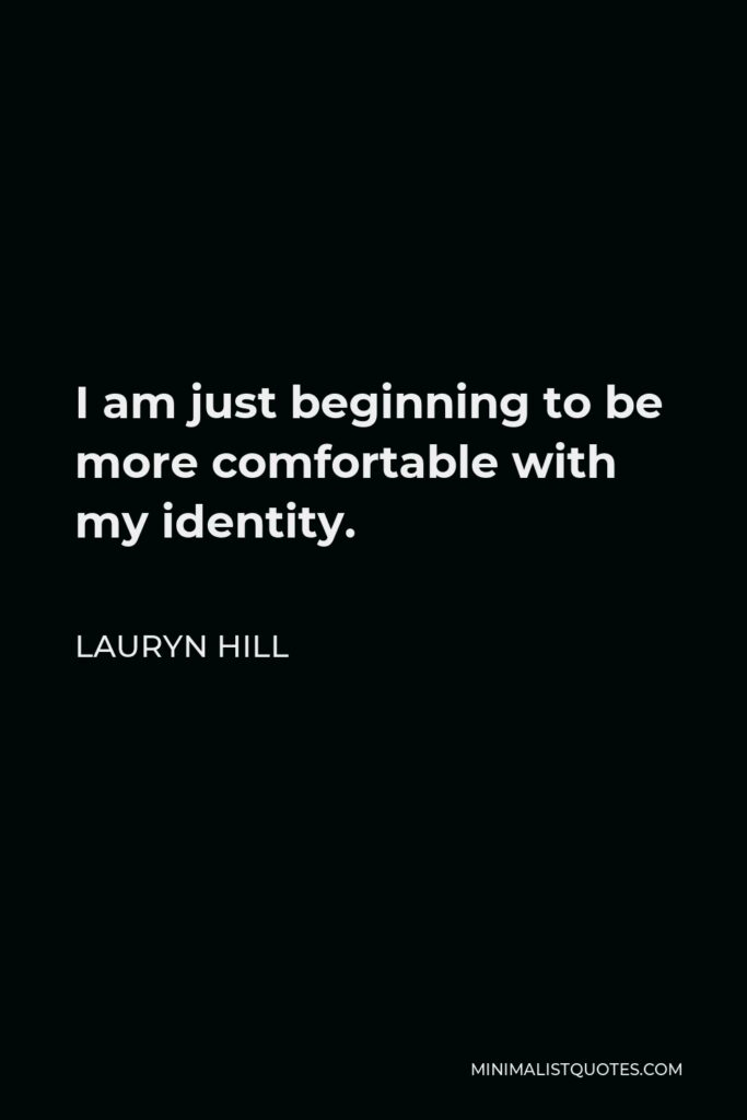 Lauryn Hill Quote - I am just beginning to be more comfortable with my identity.