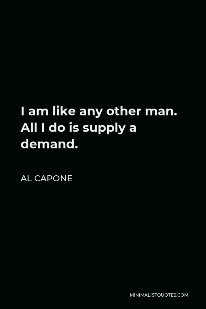 Al Capone Quote - I am like any other man. All I do is supply a demand.