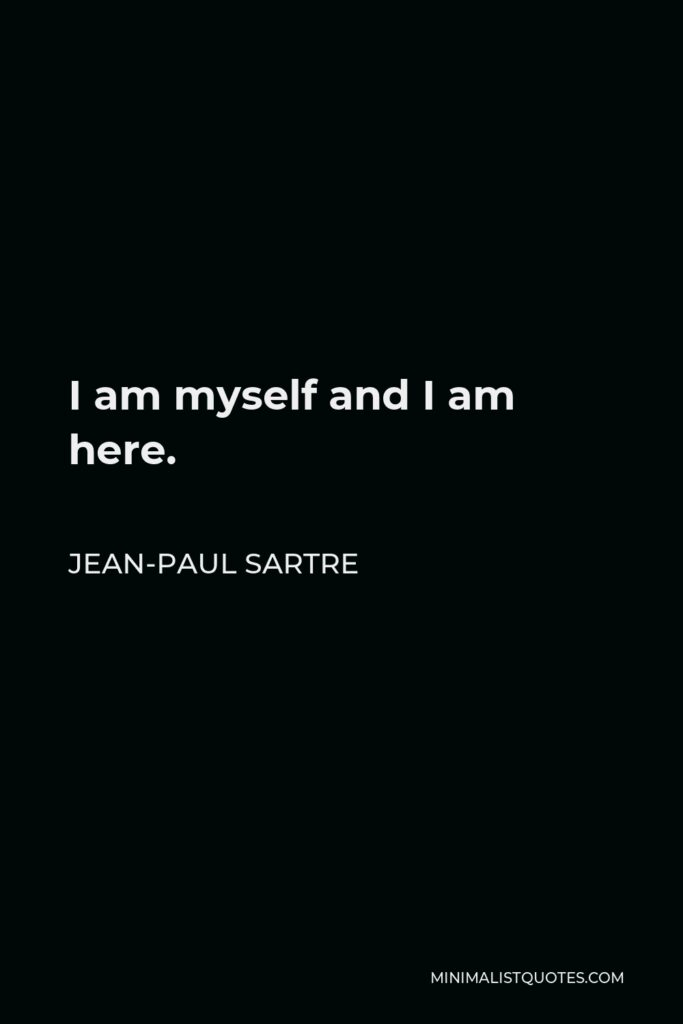 Jean-Paul Sartre Quote - I am myself and I am here.