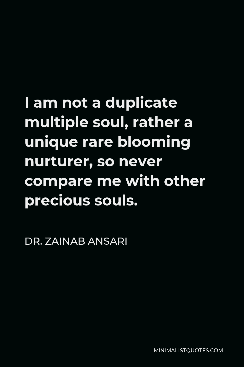 Dr. Zainab Ansari Quote - I am not a duplicate multiple soul, rather a unique rare blooming nurturer, so never compare me with other precious souls.