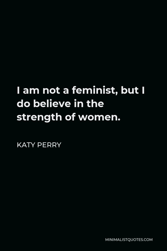 Katy Perry Quote - I am not a feminist, but I do believe in the strength of women.
