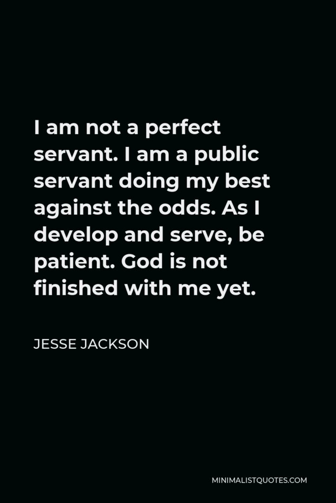 Jesse Jackson Quote - I am not a perfect servant. I am a public servant doing my best against the odds. As I develop and serve, be patient. God is not finished with me yet.