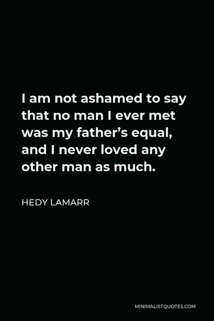 Hedy Lamarr Quote - I am not ashamed to say that no man I ever met was my father's equal, and I never loved any other man as much.
