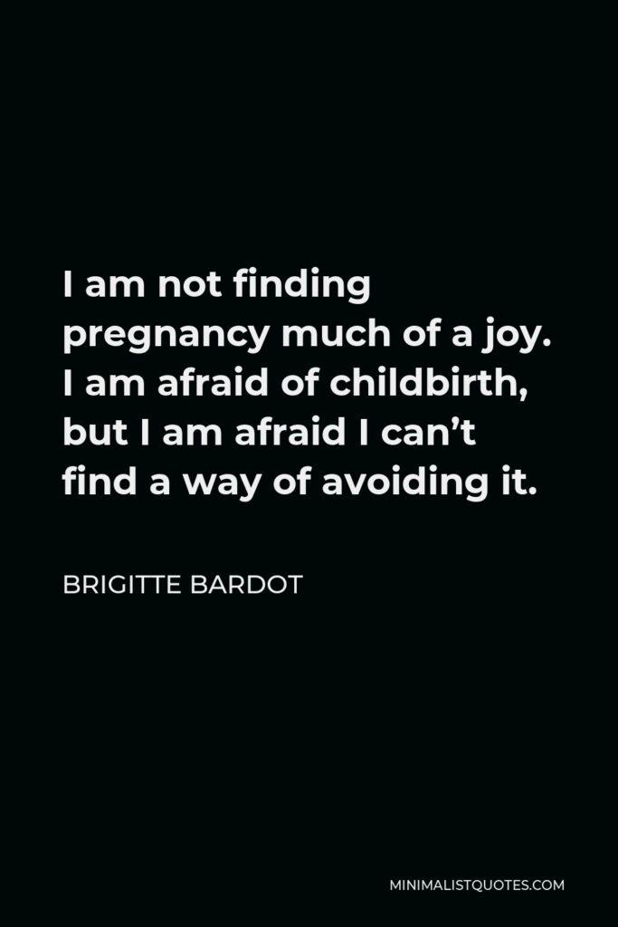 Brigitte Bardot Quote - I am not finding pregnancy much of a joy. I am afraid of childbirth, but I am afraid I can't find a way of avoiding it.