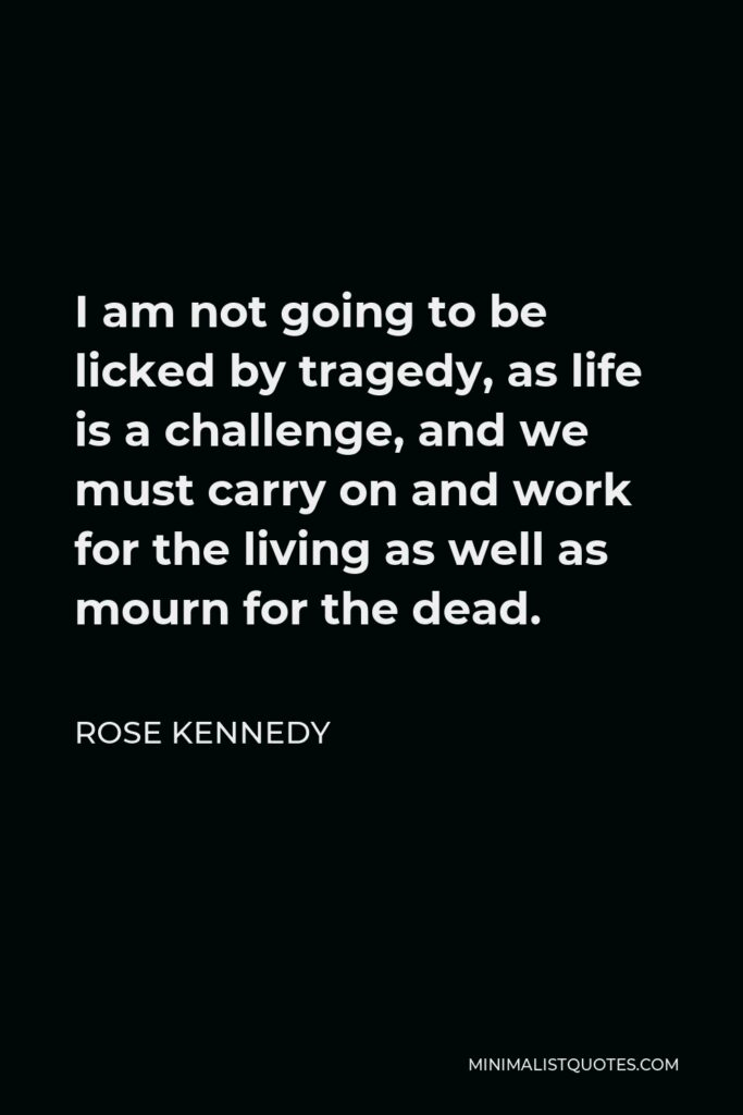 Rose Kennedy Quote - I am not going to be licked by tragedy, as life is a challenge, and we must carry on and work for the living as well as mourn for the dead.