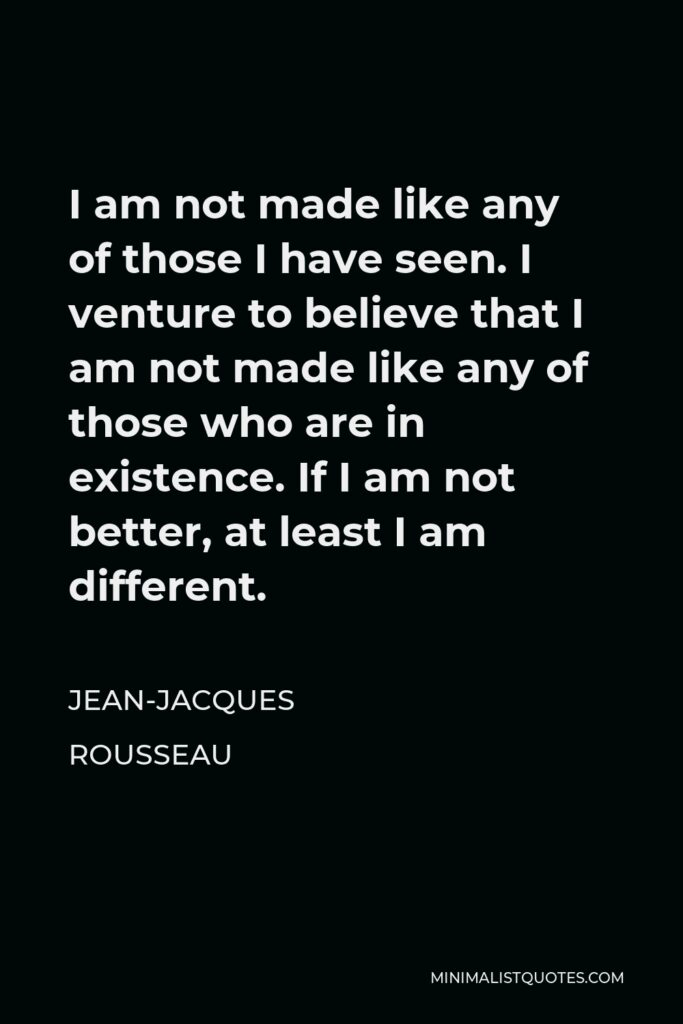 Jean-Jacques Rousseau Quote - I am not made like any of those I have seen. I venture to believe that I am not made like any of those who are in existence. If I am not better, at least I am different.
