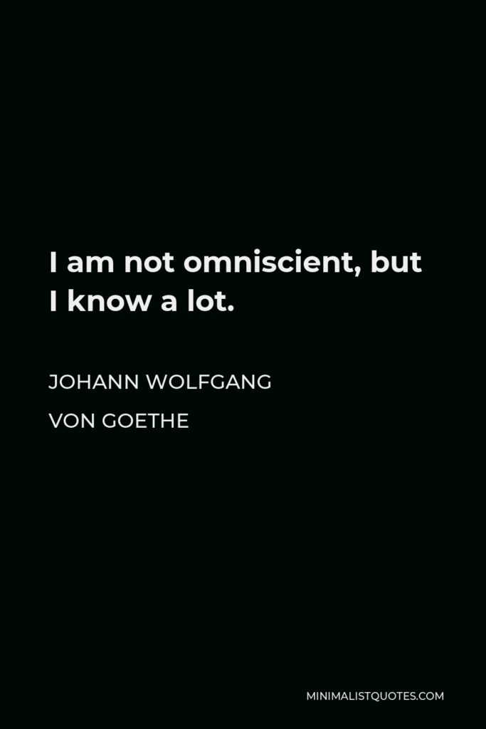 Johann Wolfgang von Goethe Quote - I am not omniscient, but I know a lot.