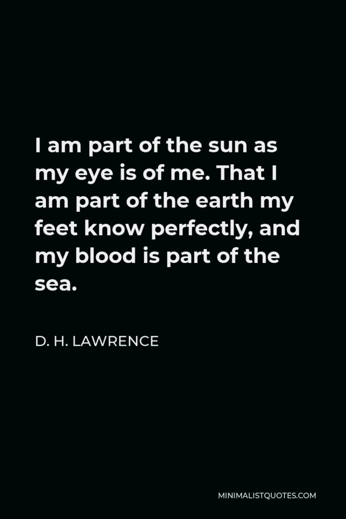 D. H. Lawrence Quote - I am part of the sun as my eye is of me. That I am part of the earth my feet know perfectly, and my blood is part of the sea.