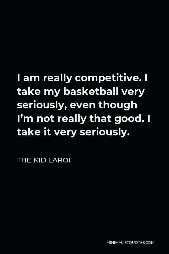 The Kid Laroi Quote - I am really competitive. I take my basketball very seriously, even though I'm not really that good. I take it very seriously.