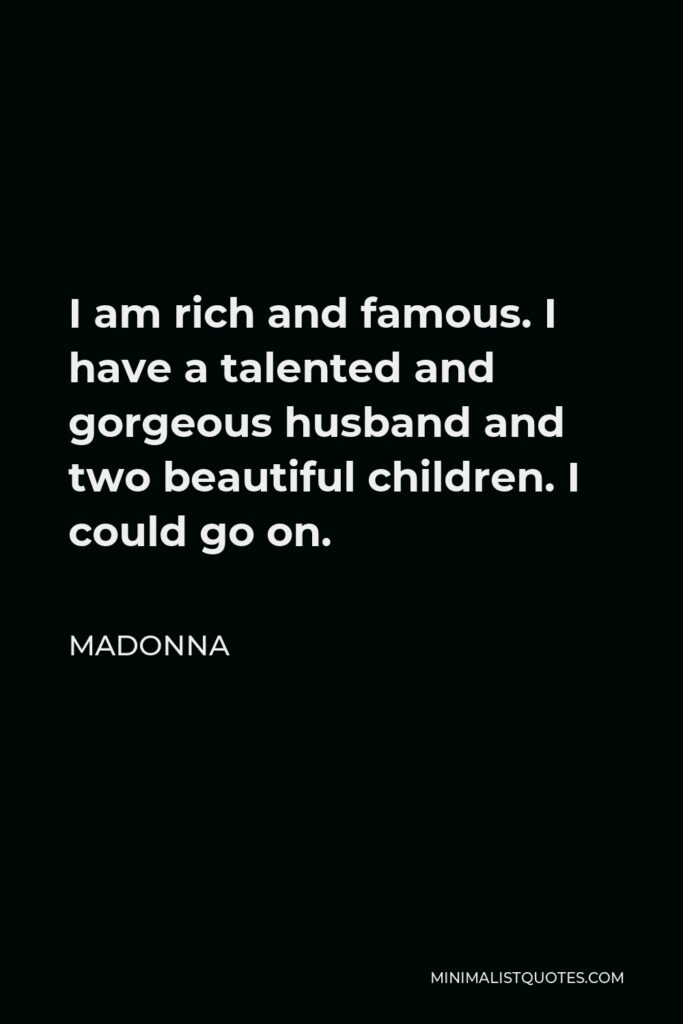 Madonna Quote - I am rich and famous. I have a talented and gorgeous husband and two beautiful children. I could go on.