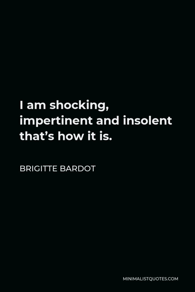 Brigitte Bardot Quote - I am shocking, impertinent and insolent that's how it is.