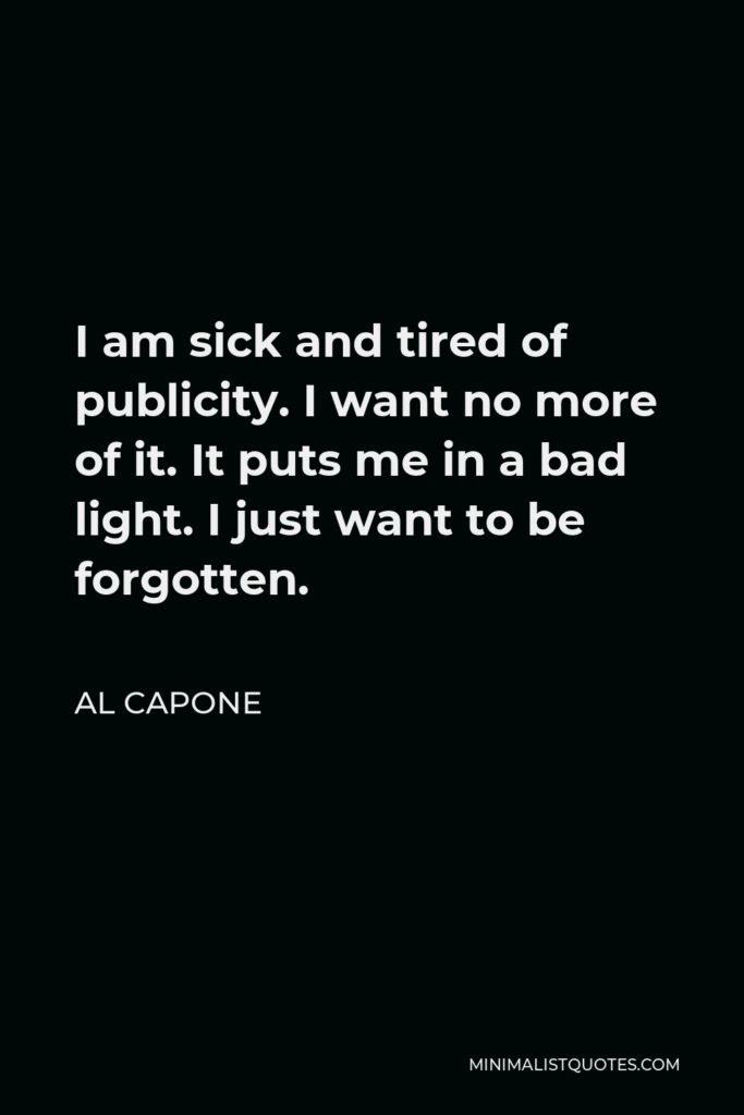 Al Capone Quote - I am sick and tired of publicity. I want no more of it. It puts me in a bad light. I just want to be forgotten.