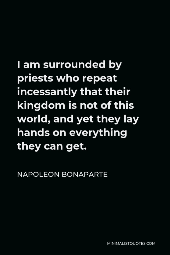 Napoleon Bonaparte Quote - I am surrounded by priests who repeat incessantly that their kingdom is not of this world, and yet they lay hands on everything they can get.