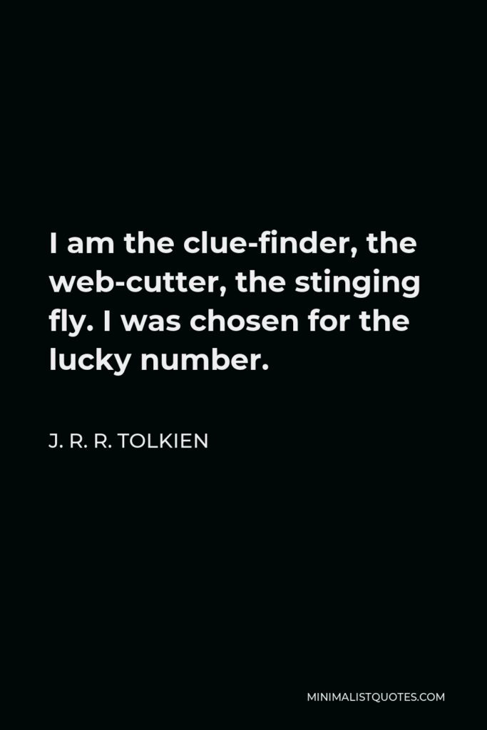 J. R. R. Tolkien Quote - I am the clue-finder, the web-cutter, the stinging fly. I was chosen for the lucky number.