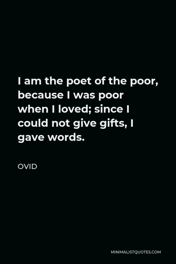 Ovid Quote - I am the poet of the poor, because I was poor when I loved; since I could not give gifts, I gave words.