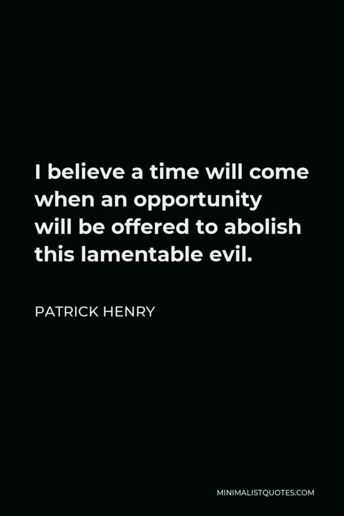 Patrick Henry Quote - I believe a time will come when an opportunity will be offered to abolish this lamentable evil.