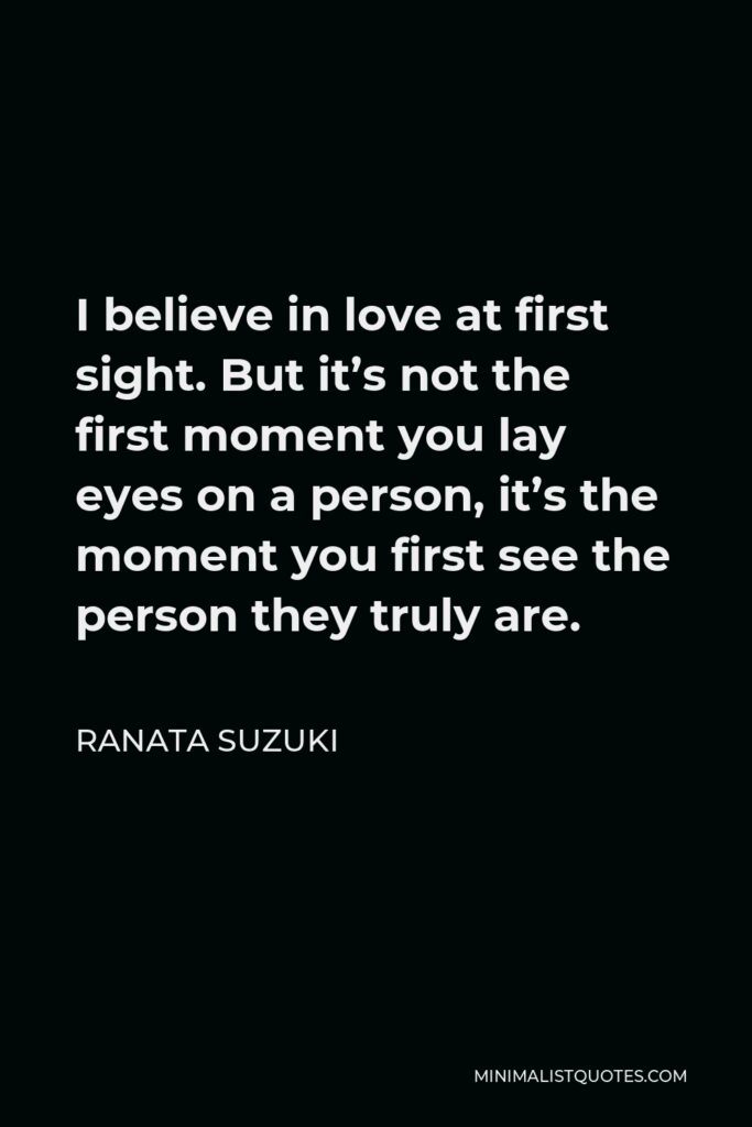Ranata Suzuki Quote - I believe in love at first sight. But it's not the first moment you lay eyes on a person, it's the moment you first see the person they truly are.