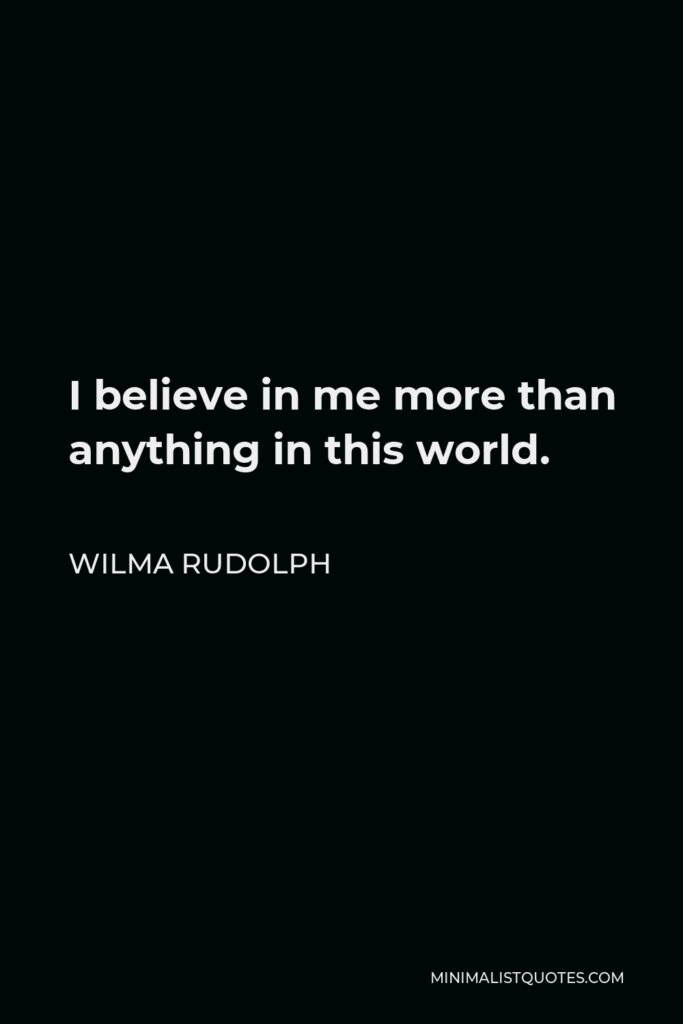 Wilma Rudolph Quote - I believe in me more than anything in this world.