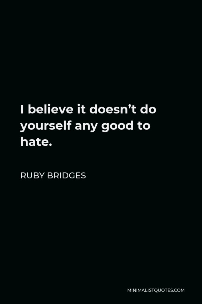 Ruby Bridges Quote - I believe it doesn't do yourself any good to hate.