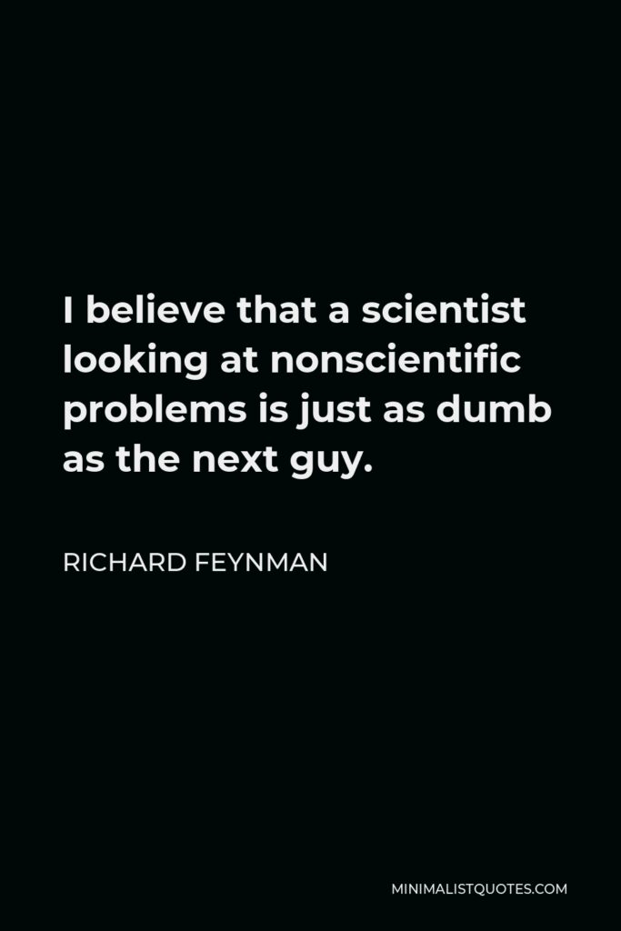 Richard Feynman Quote - I believe that a scientist looking at nonscientific problems is just as dumb as the next guy.