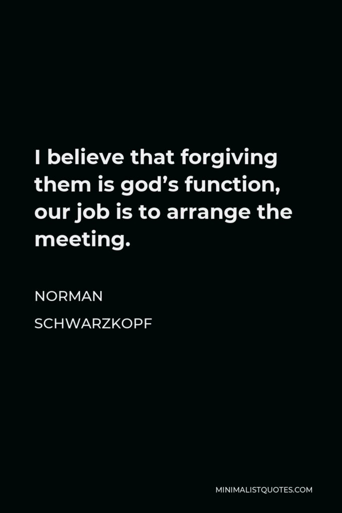 Norman Schwarzkopf Quote - I believe that forgiving them is god's function, our job is to arrange the meeting.