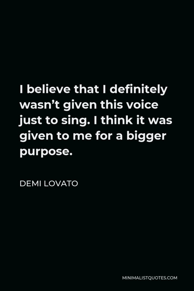 Demi Lovato Quote - I believe that I definitely wasn't given this voice just to sing. I think it was given to me for a bigger purpose.