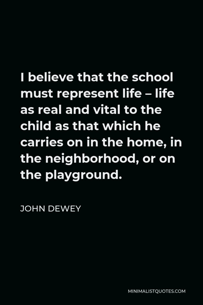 John Dewey Quote - I believe that the school must represent life – life as real and vital to the child as that which he carries on in the home, in the neighborhood, or on the playground.
