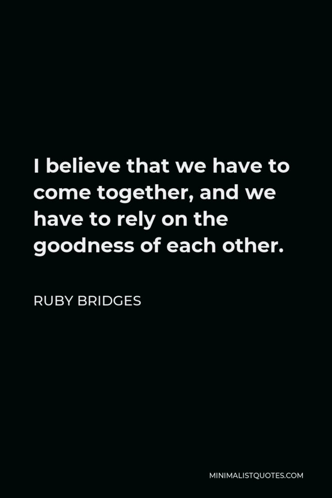 Ruby Bridges Quote - I believe that we have to come together, and we have to rely on the goodness of each other.