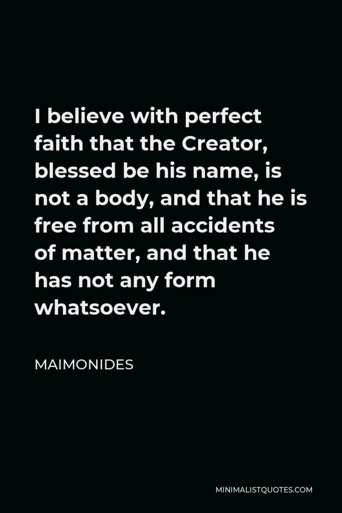 Maimonides Quote - I believe with perfect faith that the Creator, blessed be his name, is not a body, and that he is free from all accidents of matter, and that he has not any form whatsoever.