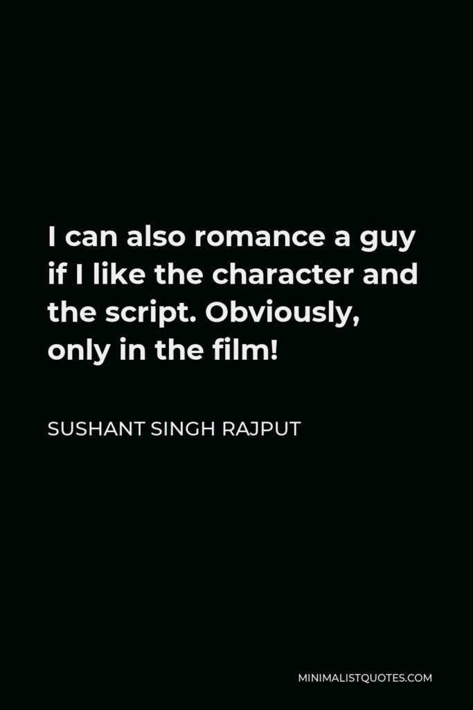 Sushant Singh Rajput Quote - I can also romance a guy if I like the character and the script. Obviously, only in the film!