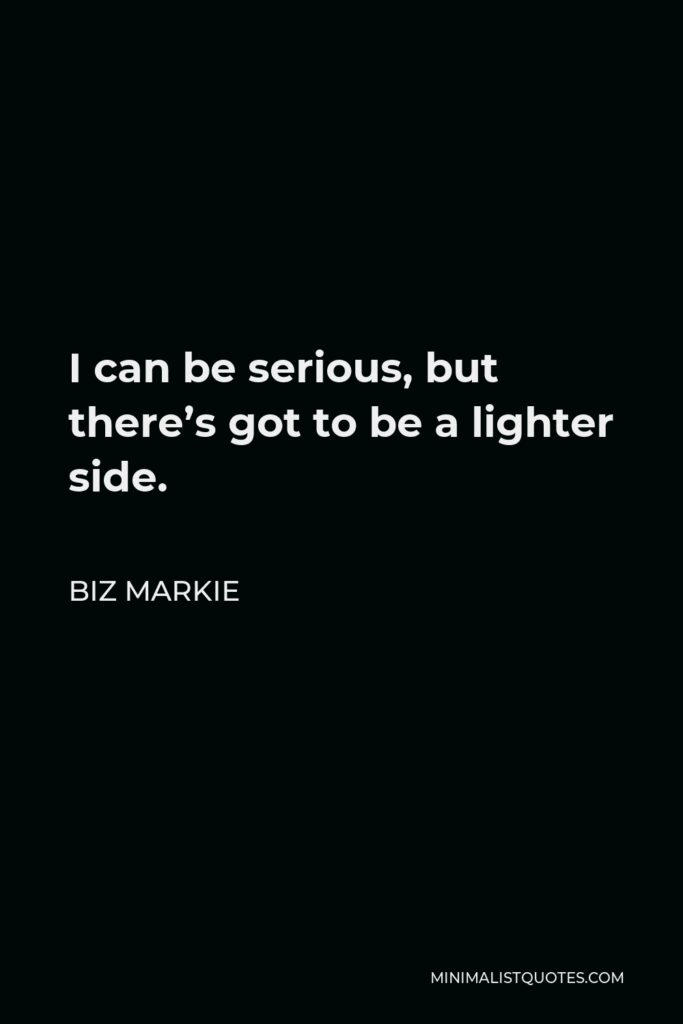 Biz Markie Quote - I can be serious, but there's got to be a lighter side.