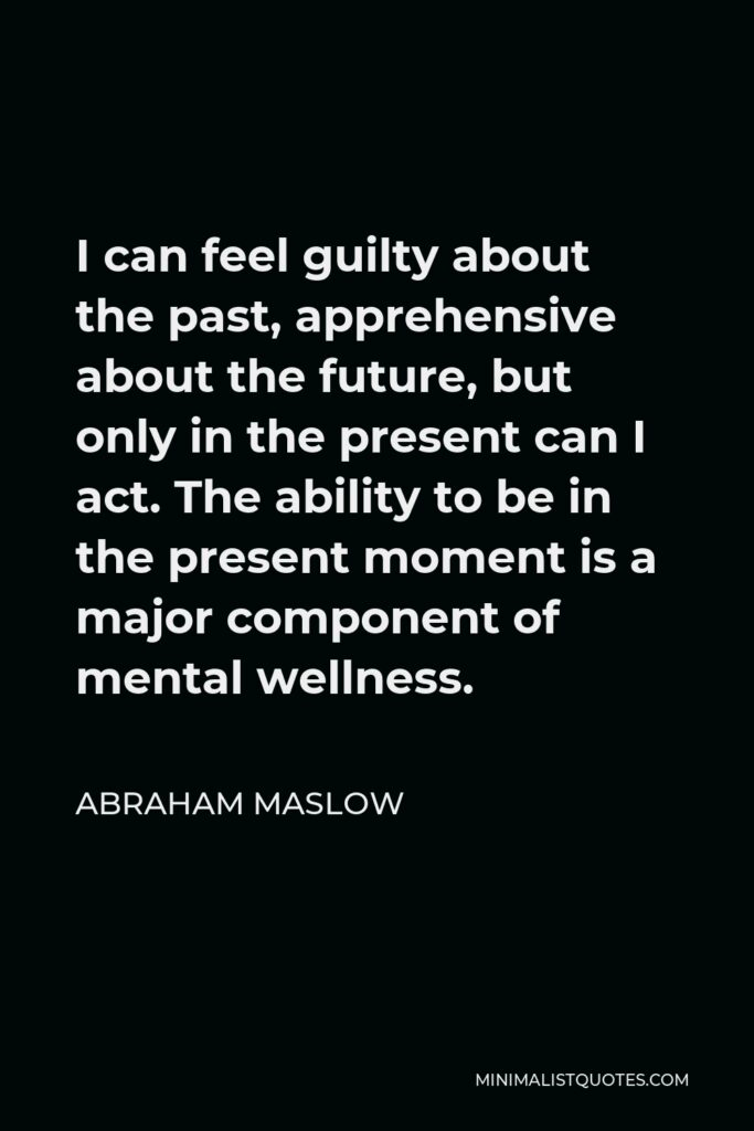 Abraham Maslow Quote - I can feel guilty about the past, apprehensive about the future, but only in the present can I act. The ability to be in the present moment is a major component of mental wellness.