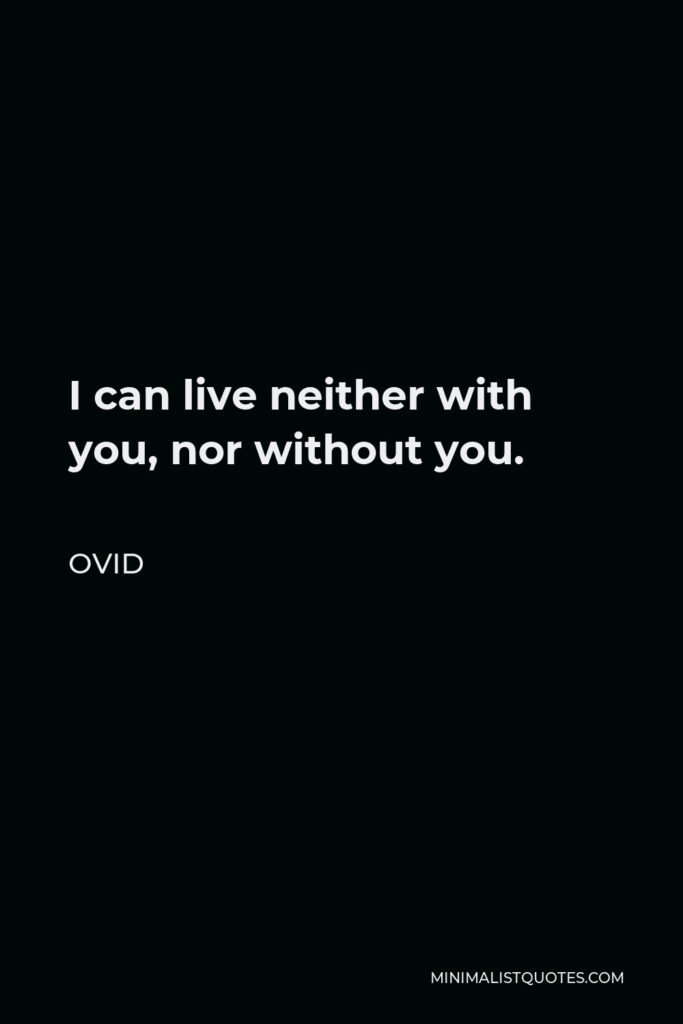 Ovid Quote - I can live neither with you, nor without you.