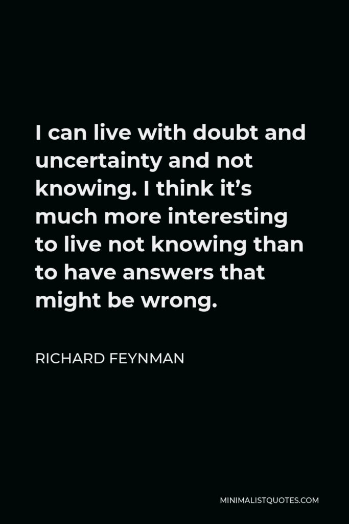 Richard Feynman Quote - I can live with doubt and uncertainty and not knowing. I think it's much more interesting to live not knowing than to have answers that might be wrong.