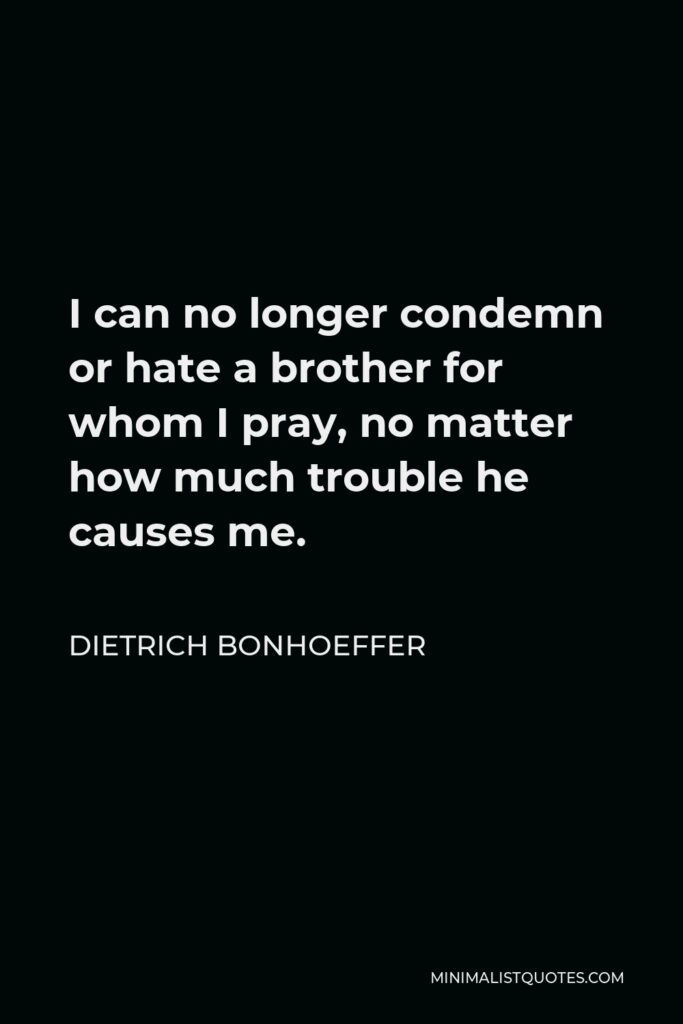 Dietrich Bonhoeffer Quote - I can no longer condemn or hate a brother for whom I pray, no matter how much trouble he causes me.
