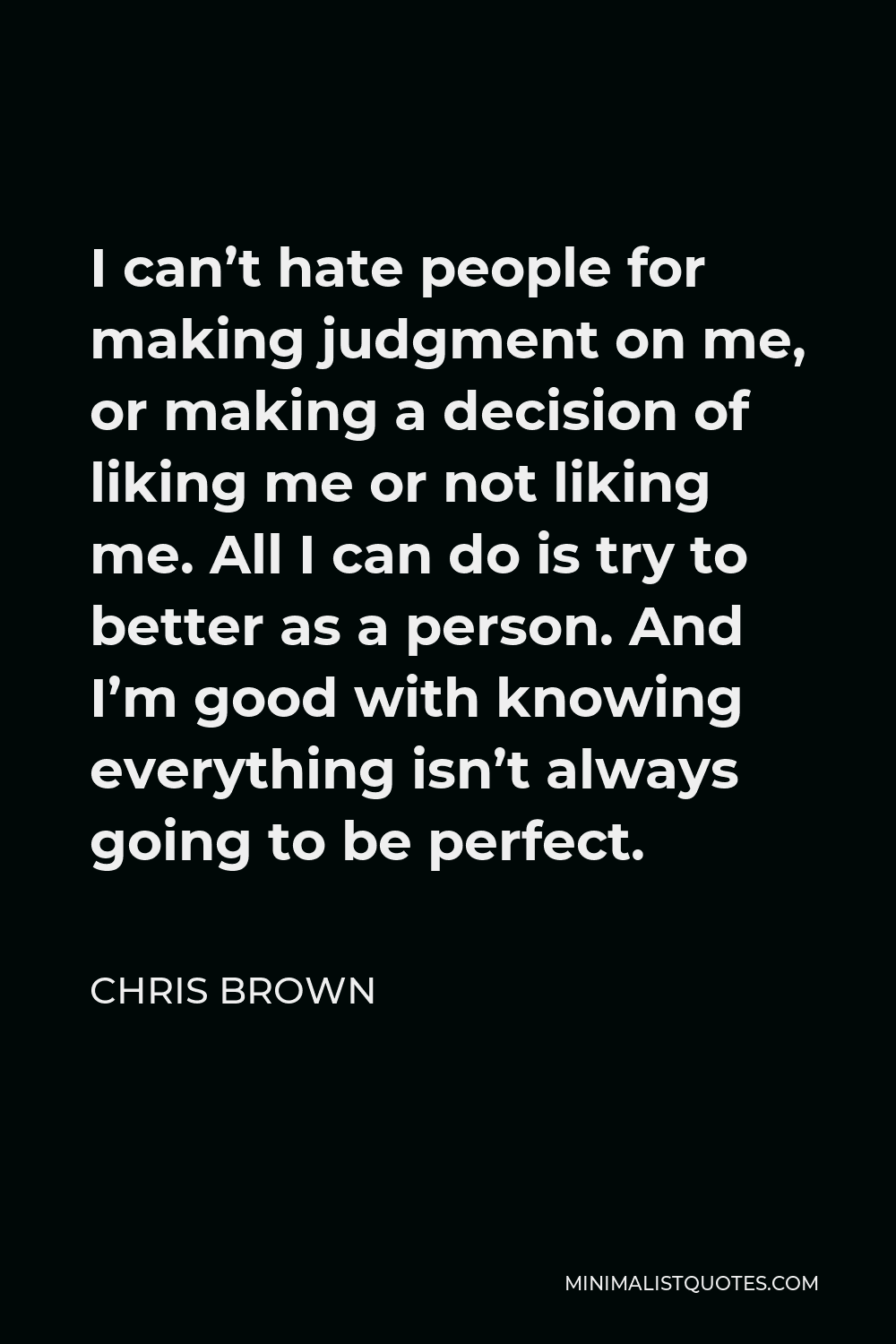 Chris Brown Quote - I can't hate people for making judgment on me, or making a decision of liking me or not liking me. All I can do is try to better as a person. And I'm good with knowing everything isn't always going to be perfect.