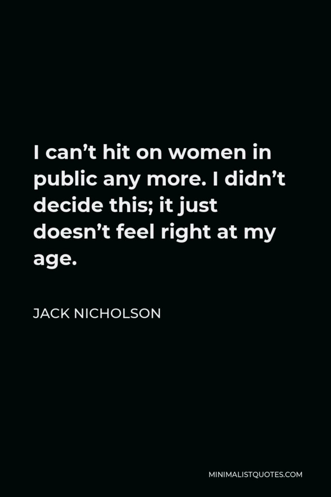 Jack Nicholson Quote - I can't hit on women in public any more. I didn't decide this; it just doesn't feel right at my age.