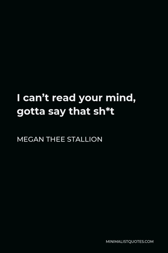 Megan Thee Stallion Quote - I can't read your mind, gotta say that sh*t