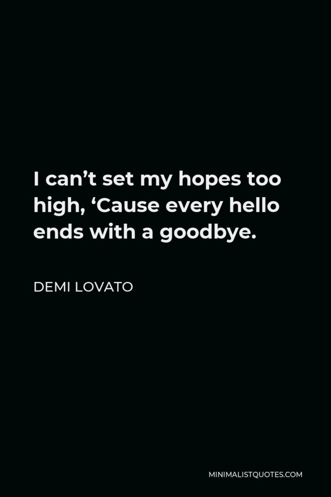 Demi Lovato Quote - I can't set my hopes too high, 'Cause every hello ends with a goodbye.