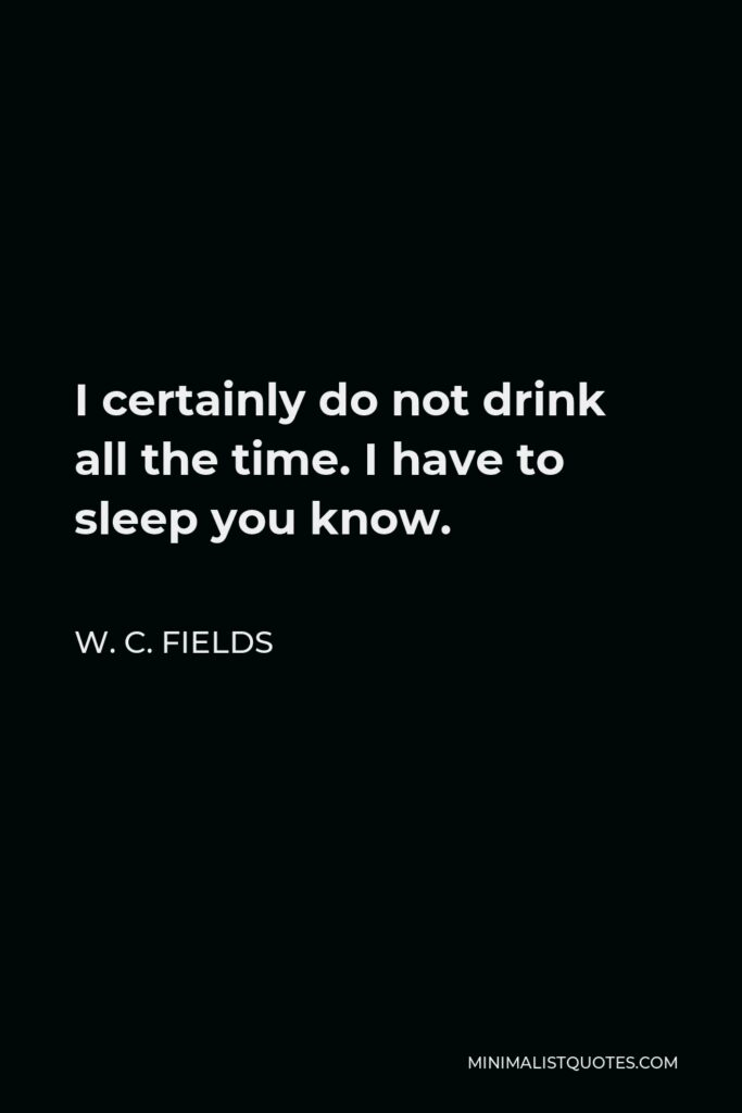 W. C. Fields Quote - I certainly do not drink all the time. I have to sleep you know.