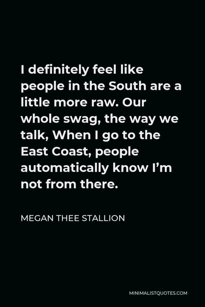 Megan Thee Stallion Quote - I definitely feel like people in the South are a little more raw. Our whole swag, the way we talk, When I go to the East Coast, people automatically know I'm not from there.
