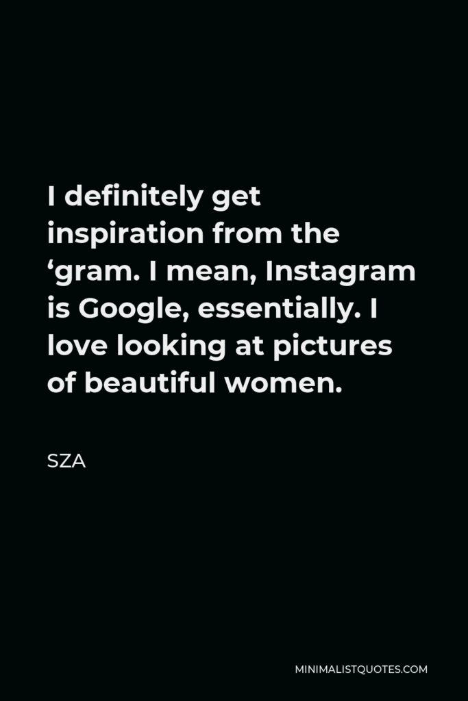 SZA Quote - I definitely get inspiration from the 'gram. I mean, Instagram is Google, essentially. I love looking at pictures of beautiful women.