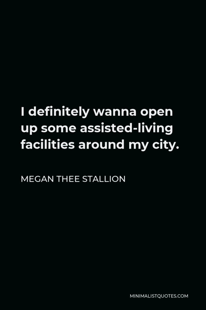 Megan Thee Stallion Quote - I definitely wanna open up some assisted-living facilities around my city.