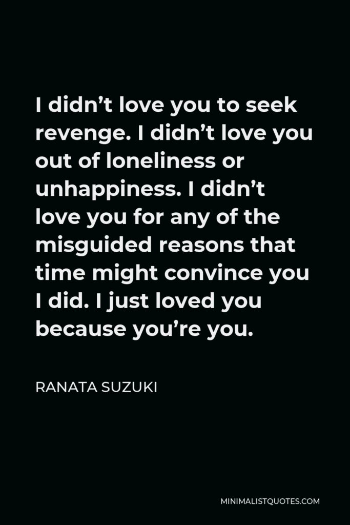 Ranata Suzuki Quote - I didn't love you to seek revenge. I didn't love you out of loneliness or unhappiness. I didn't love you for any of the misguided reasons that time might convince you I did. I just loved you because you're you.