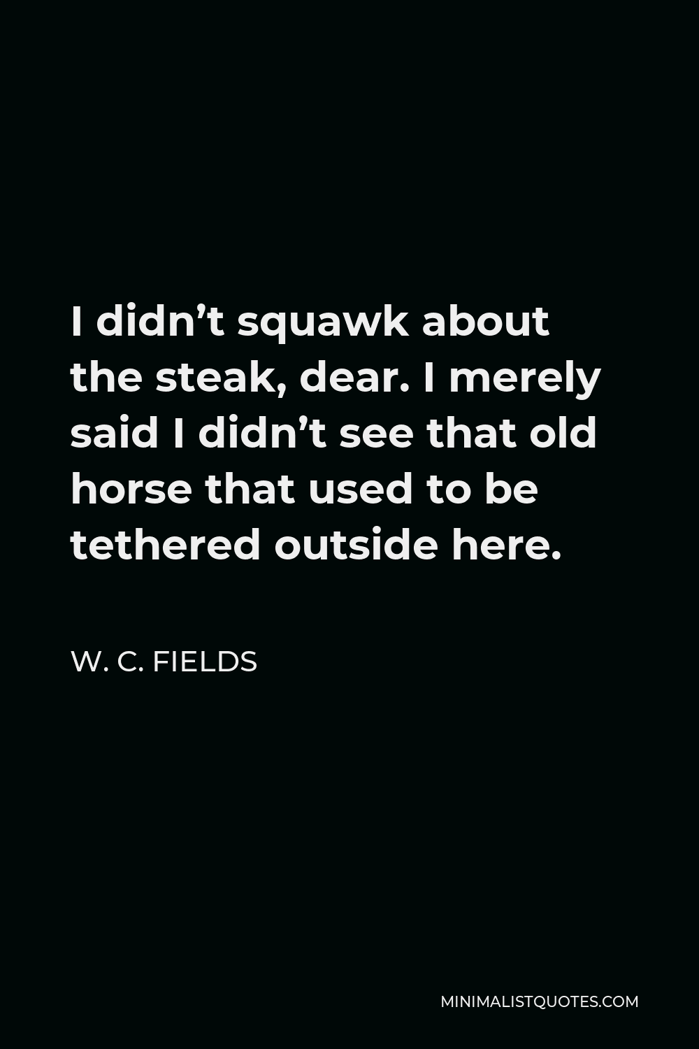 W. C. Fields Quote - I didn't squawk about the steak, dear. I merely said I didn't see that old horse that used to be tethered outside here.