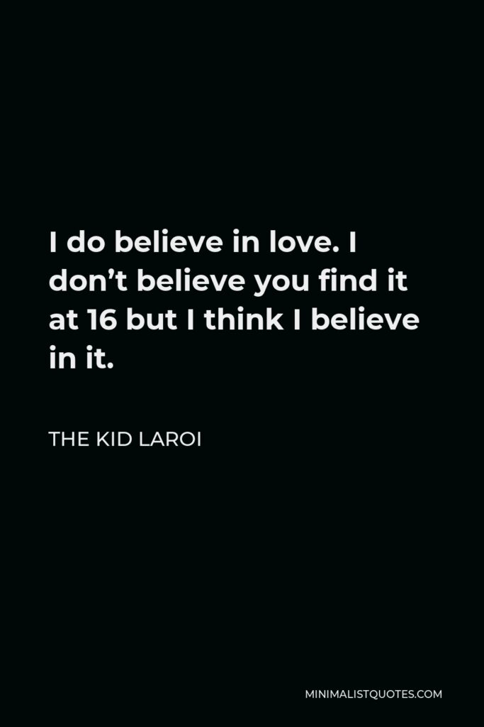 The Kid Laroi Quote - I do believe in love. I don't believe you find it at 16 but I think I believe in it.