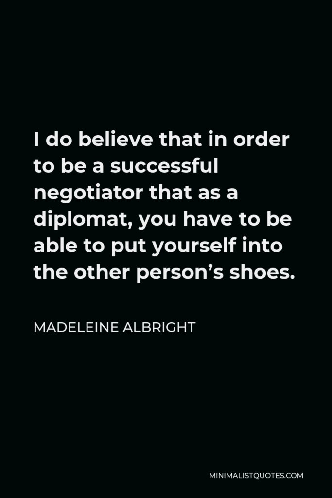 Madeleine Albright Quote - I do believe that in order to be a successful negotiator that as a diplomat, you have to be able to put yourself into the other person's shoes.