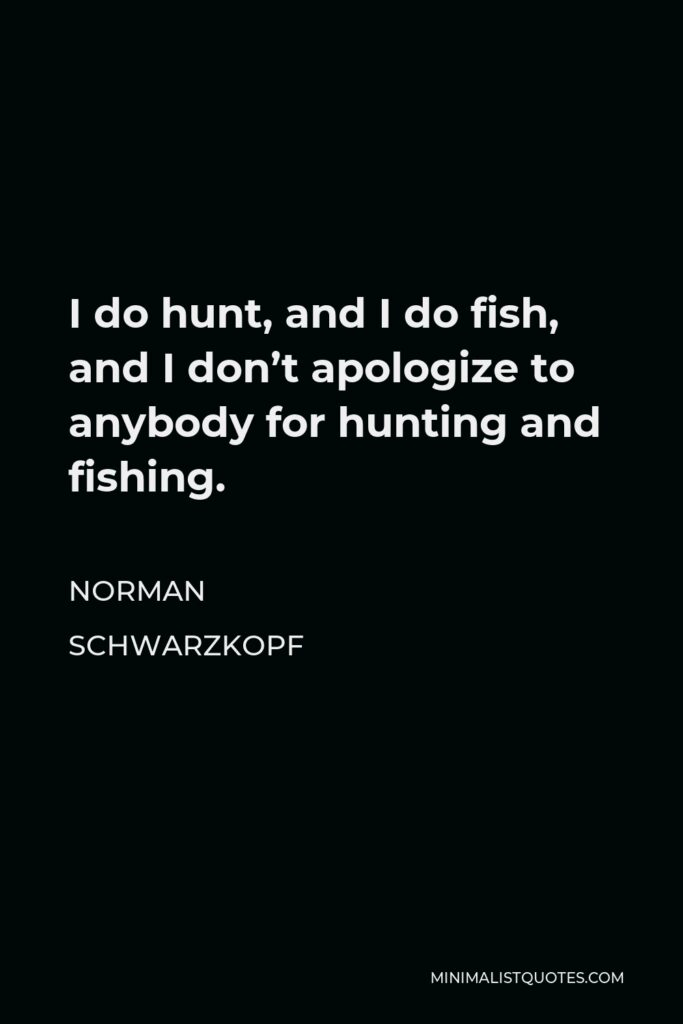Norman Schwarzkopf Quote - I do hunt, and I do fish, and I don't apologize to anybody for hunting and fishing.